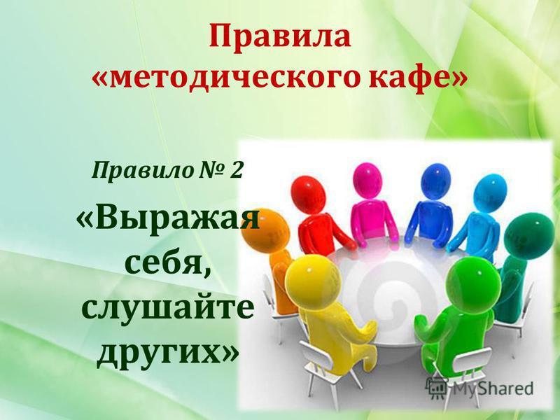 Правила «методического кафе» Правило 2 «Выражая себя, слушайте других»