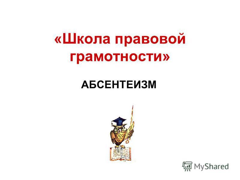 «Школа правовой грамотности» АБСЕНТЕИЗМ