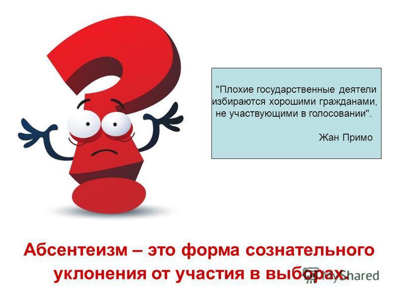 Плохие государственные деятели избираются хорошими гражданами, не участвующими в голосовании. Жан Примо Абсентеизм – это форма сознательного уклонения от участия в выборах.