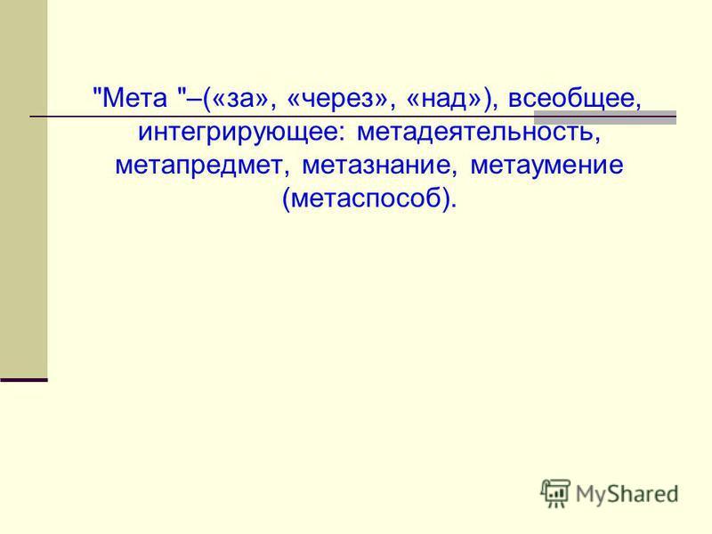 Мета –(«за», «через», «над»), всеобщее, интегрирующее: мета деятельность, метапредмет, метазнания, мета умение (мета способ).