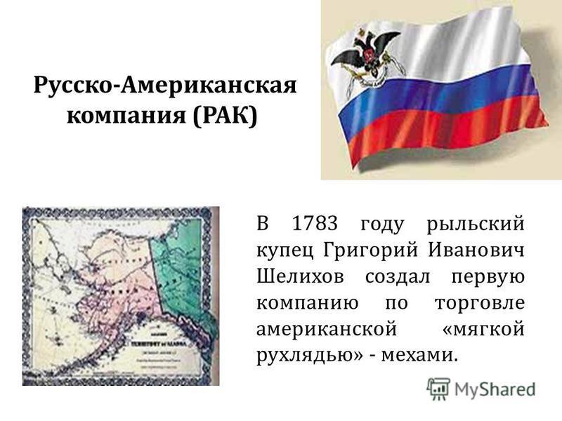 Русско-Американская компания (РАК) В 1783 году рыльский купец Григорий Иванович Шелихов создал первую компанию по торговле американской «мягкой рухлядью» - мехами.