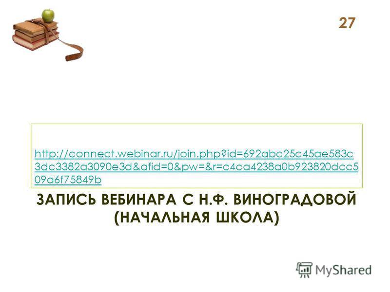 ЗАПИСЬ ВЕБИНАРА С Н.Ф. ВИНОГРАДОВОЙ (НАЧАЛЬНАЯ ШКОЛА) http://connect.webinar.ru/join.php?id=692abc25c45ae583c 3dc3382a3090e3d&afid=0&pw=&r=c4ca4238a0b923820dcc5 09a6f75849b 27
