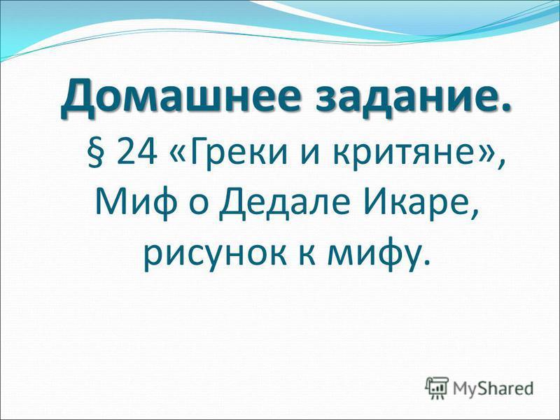 Домашнее задание. Домашнее задание. § 24 «Греки и критяне», Миф о ДедалеИкаре, рисунок к мифу.