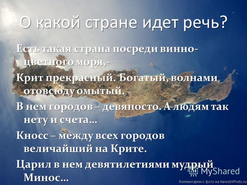 О какой стране идет речь? Есть такая страна посреди винно- цветного моря,- Крит прекрасный. Богатый, волнами отовсюду омытый. В нем городов – девяносто. А людям так нету и счета… Кносс – между всех городов величайший на Крите. Царил в нем девятилетия