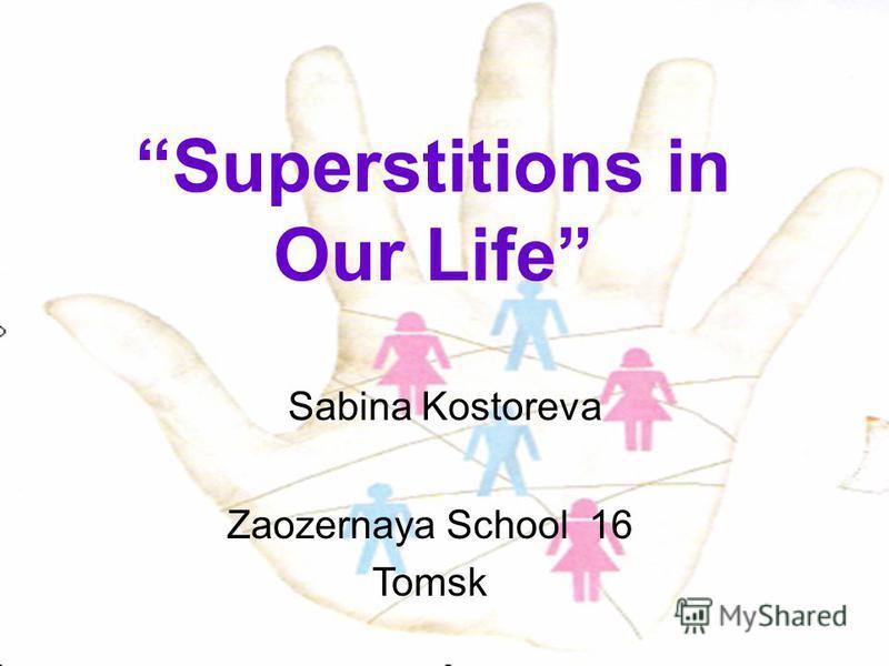 Superstitions in Our Life Sabina Kostoreva Zaozernaya School 16 Tomsk