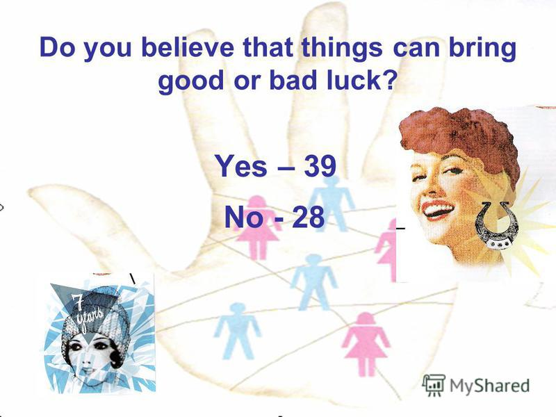 Do you believe that things can bring good or bad luck? Yes – 39 No - 28