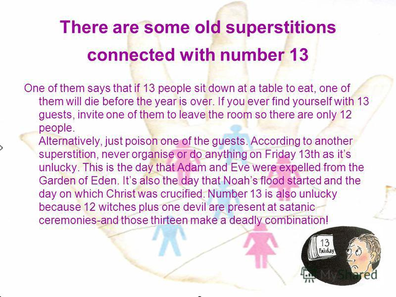 There are some old superstitions connected with number 13 One of them says that if 13 people sit down at a table to eat, one of them will die before the year is over. If you ever find yourself with 13 guests, invite one of them to leave the room so t