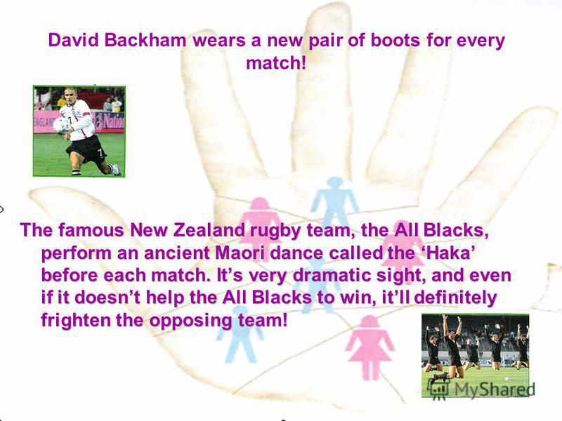David Backham wears a new pair of boots for every match! The famous New Zealand rugby team, the All Blacks, perform an ancient Maori dance called the Haka before each match. Its very dramatic sight, and even if it doesnt help the All Blacks to win, i