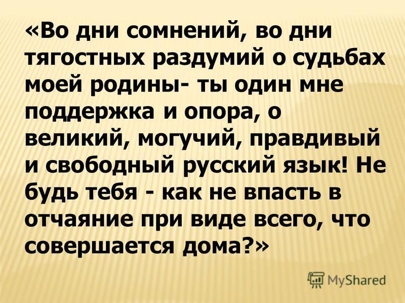 «Во дни сомнений, во дни тягостных раздумий о судьбах моей родины- ты один мне поддержка и опора, о великий, могучий, правдивый и свободный русский язык! Не будь тебя - как не впасть в отчаяние при виде всего, что совершается дома?»