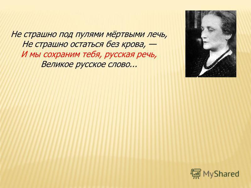 Не страшно под пулями мёртвыми лечь, Не страшно остаться без крова, И мы сохраним тебя, русская речь, Великое русское слово...