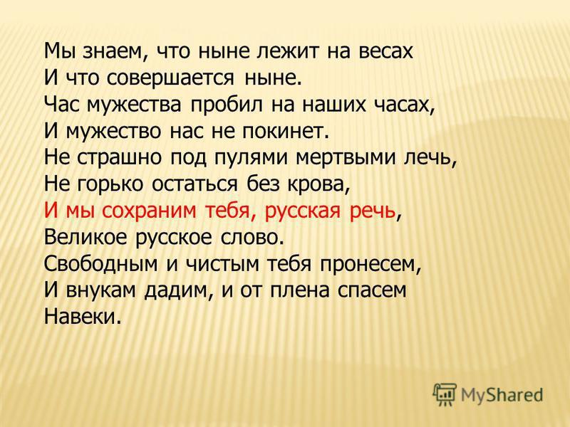 Мы знаем, что ныне лежит на весах И что совершается ныне. Час мужества пробил на наших часах, И мужество нас не покинет. Не страшно под пулями мертвыми лечь, Не горько остаться без крова, И мы сохраним тебя, русская речь, Великое русское слово. Свобо