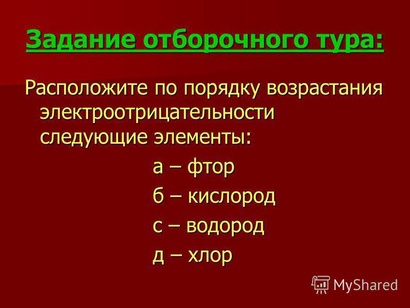 Задание отборочного тура: Расположите по порядку возрастания электроотрицательности следующие элементы: а – фтор а – фтор б – кислород б – кислород с – водород с – водород д – хлор д – хлор