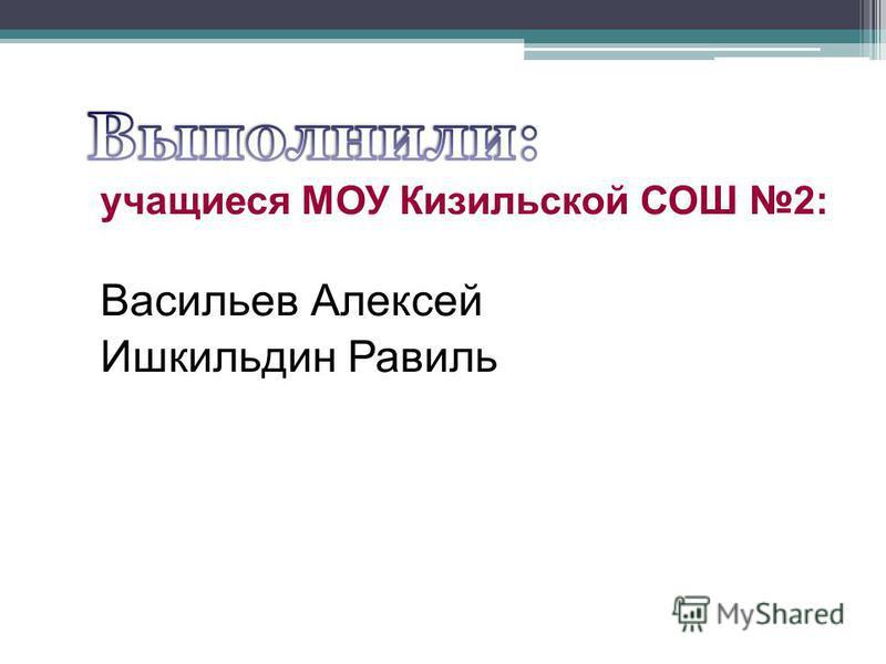 учащиеся МОУ Кизильской СОШ 2: Васильев Алексей Ишкильдин Равиль