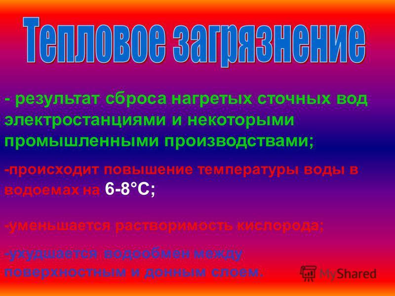 - результат сброса нагретых сточных вод электростанциями и некоторыми промышленными производствами; -происходит повышение температуры воды в водоемах на 6-8°С; -уменьшается растворимость кислорода; -ухудшается водообмен между поверхностным и донным с
