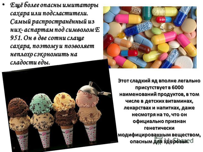 Этот сладкий яд вполне легально присутствует в 6000 наименований продуктов, в том числе в детских витаминах, лекарствах и напитках, даже несмотря на то, что он официально признан генетически модифицированным веществом, опасным для здоровья. Ещё более