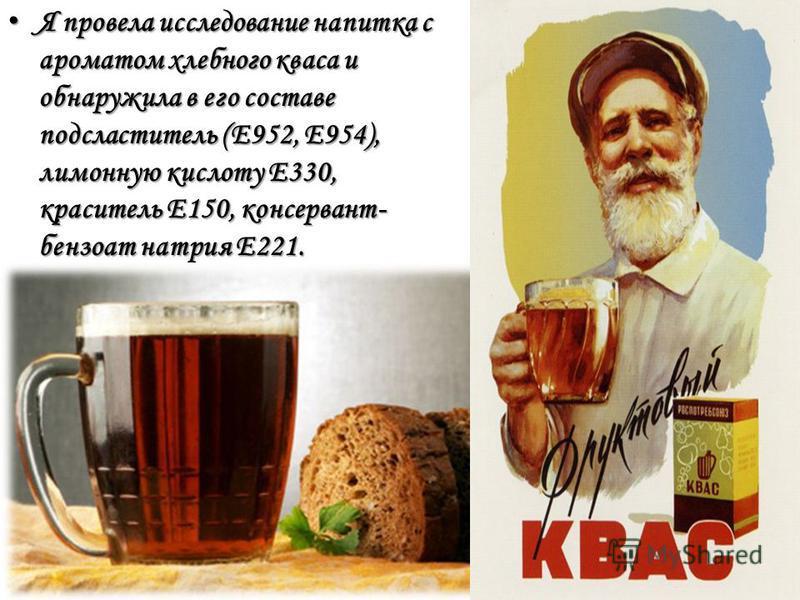 Я провела исследование напитка с ароматом хлебного кваса и обнаружила в его составе подсластитель (Е952, Е954), лимонную кислоту Е330, краситель Е150, консервант- бензоат натрия Е221. Я провела исследование напитка с ароматом хлебного кваса и обнаруж