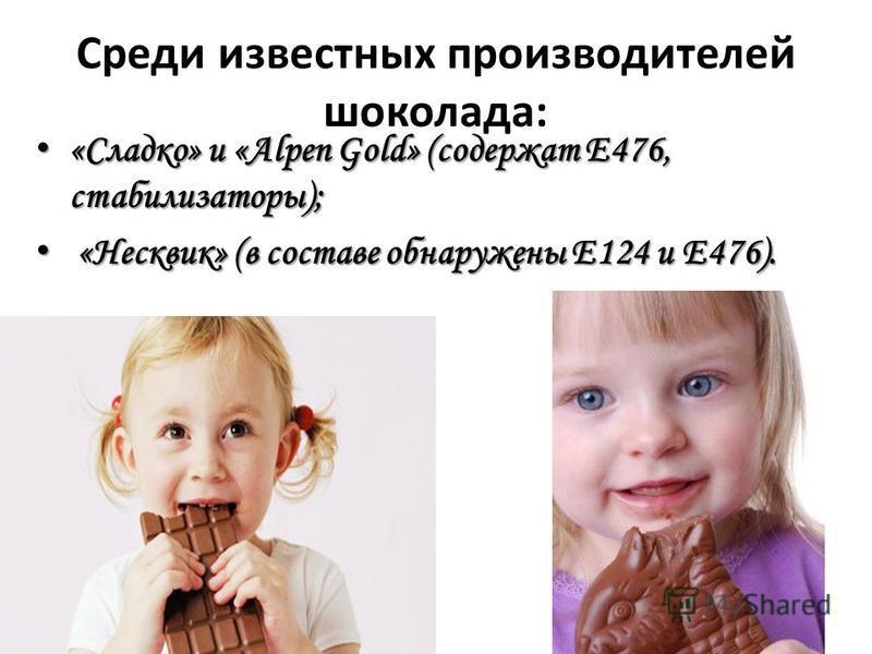 Среди известных производителей шоколада: «Сладко» и «Alpen Gold» (содержат Е476, стабилизаторы); «Сладко» и «Alpen Gold» (содержат Е476, стабилизаторы); «Несквик» (в составе обнаружены Е124 и Е476). «Несквик» (в составе обнаружены Е124 и Е476).