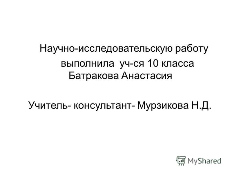 Научно-исследовательскую работу выполнила уч-ся 10 класса Батракова Анастасия Учитель- консультант- Мурзикова Н.Д.