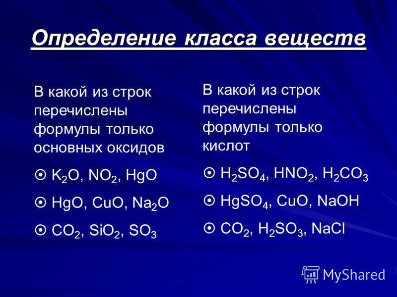 Определение класса веществ В какой из строк перечислены формулы только основных оксидов K 2 O, NO 2, HgO HgO, CuO, Na 2 O CO 2, SiO 2, SO 3 В какой из строк перечислены формулы только кислот H 2 SO 4, HNO 2, H 2 CO 3 HgSO 4, CuO, NaOH CO 2, H 2 SO 3,