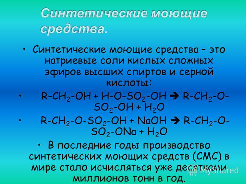 Синтетические моющие средства – это натриевые соли кислых сложных эфиров высших спиртов и серной кислоты: R-CH 2 -OH + H-O-SO 2 -OH R-CH 2 -O- SO 2 -OH + H 2 O R-CH 2 -O-SO 2 -OH + NaOH R-CH 2 -O- SO 2 -ONa + H 2 O В последние годы производство синте