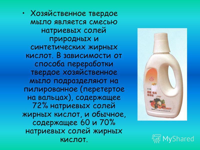 Хозяйственное твердое мыло является смесью натриевых солей природных и синтетических жирных кислот. В зависимости от способа переработки твердое хозяйственное мыло подразделяют на пилированное (перетертое на вальцах), содержащее 72% натриевых солей ж