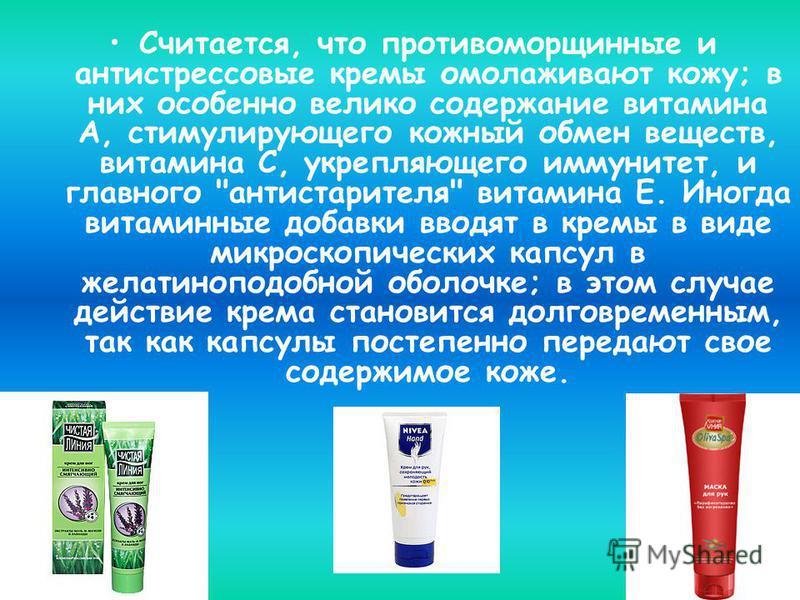Считается, что противоморщинные и антистрессовые кремы омолаживают кожу; в них особенно велико содержание витамина А, стимулирующего кожный обмен веществ, витамина С, укрепляющего иммунитет, и главного