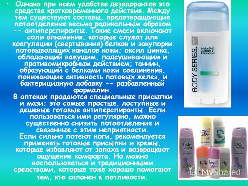 Однако при всем удобстве дезодорантов это средства кратковременного действия. Между тем существуют составы, предотвращающие потоотделение весьма радикальным образом -- антиперспиранты. Такие смеси включают соли алюминия, которые служат для коагуляции