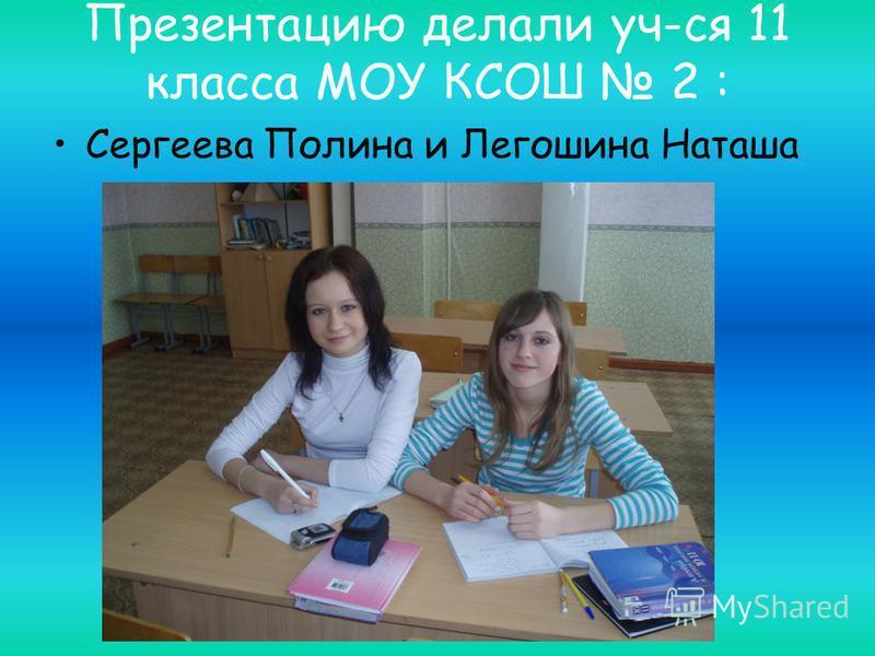Презентацию делали уч-ся 11 класса МОУ КСОШ 2 : Сергеева Полина и Легошина Наташа
