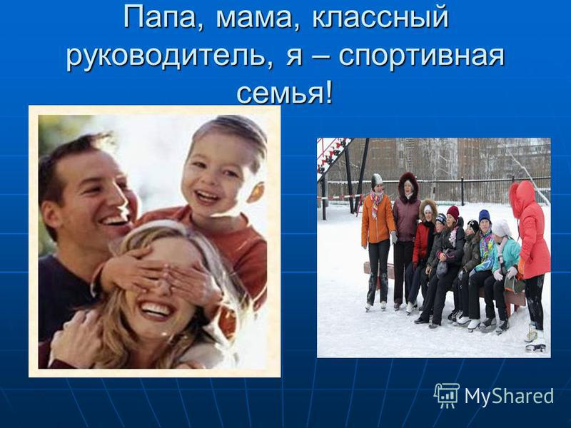 Папа, мама, классный руководитель, я – спортивная семья!