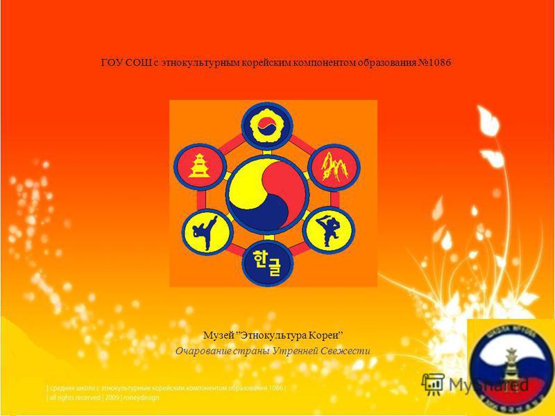 ГОУ СОШ с этнокультурным корейским компонентом образования 1086 Музей Этнокультура Кореи Очарование страны Утренней Свежести