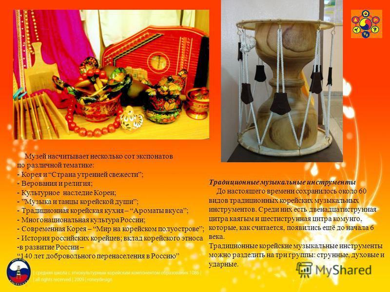 Музей насчитывает несколько сот экспонатов по различной тематике: - Корея и Страна утренней свежести; - Верования и религия; - Культурное наследие Кореи; - Музыка и танцы корейской души; - Традиционная корейская кухня – Ароматы вкуса; - Многонационал
