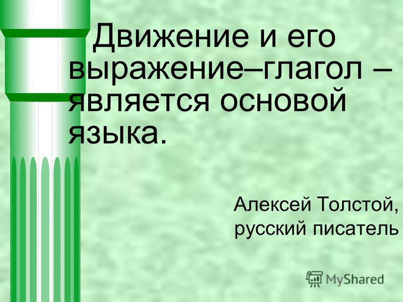 Движение и его выражение–глагол – является основой языка. Алексей Толстой, русский писатель