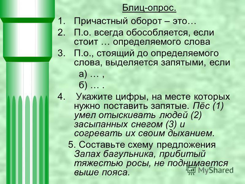 Блиц-опрос. 1. Причастный оборот – это… 2.П.о. всегда обособляется, если стоит … определяемого слова 3.П.о., стоящий до определяемого слова, выделяется запятыми, если а) …, б) …. 4. Укажите цифры, на месте которых нужно поставить запятые. Пёс (1) уме