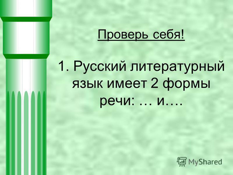 Проверь себя! 1. Русский литературный язык имеет 2 формы речи: … и….
