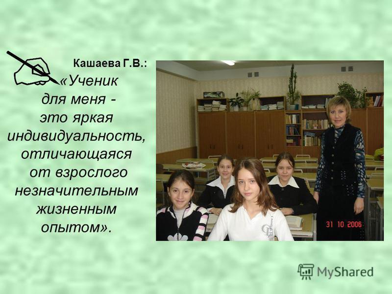 Кашаева Г.В.: «Ученик для меня - это яркая индивидуальность, отличающаяся от взрослого незначительным жизненным опытом».