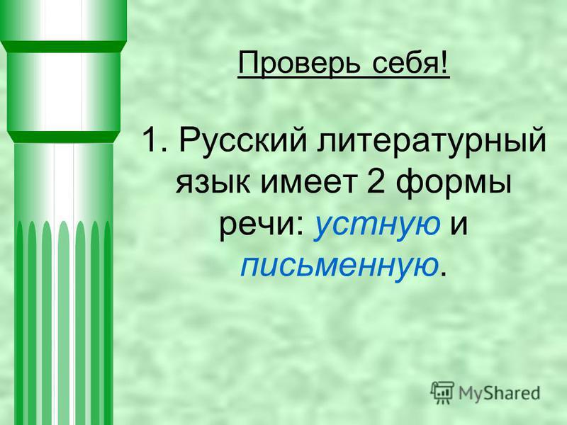 Проверь себя! 1. Русский литературный язык имеет 2 формы речи: устную и письменную.