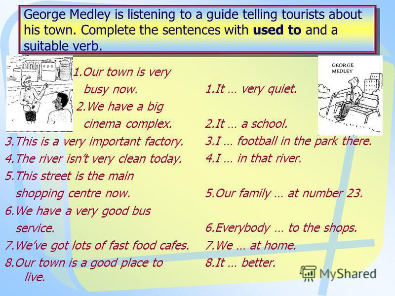 George Medley is listening to a guide telling tourists about his town. Complete the sentences with used to and a suitable verb. 1.Our town is very busy now. 2.We have a big cinema complex. 3.This is a very important factory. 4.The river isnt very cle