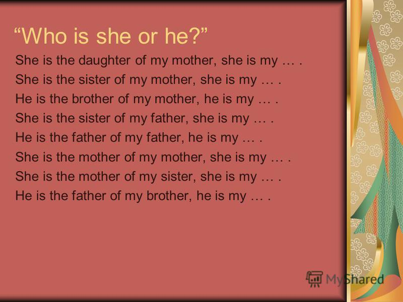 Who is she or he? She is the daughter of my mother, she is my …. She is the sister of my mother, she is my …. He is the brother of my mother, he is my …. She is the sister of my father, she is my …. He is the father of my father, he is my …. She is t