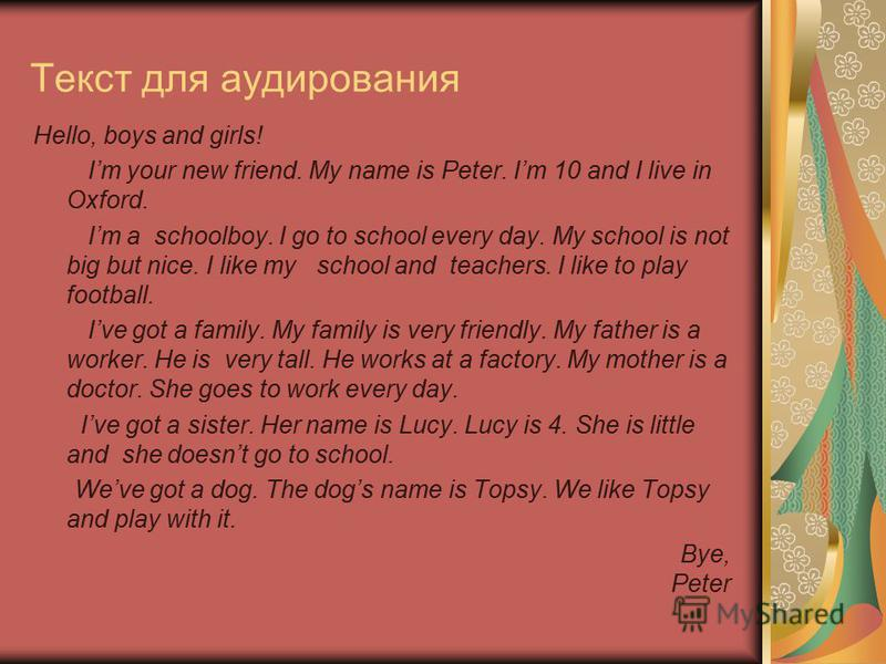 Текст для аудирования Hello, boys and girls! Im your new friend. My name is Peter. Im 10 and I live in Oxford. Im a schoolboy. I go to school every day. My school is not big but nice. I like my school and teachers. I like to play football. Ive got a