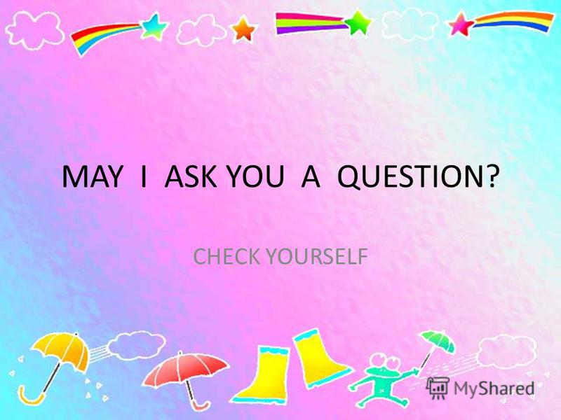 MAY I ASK YOU A QUESTION? CHECK YOURSELF