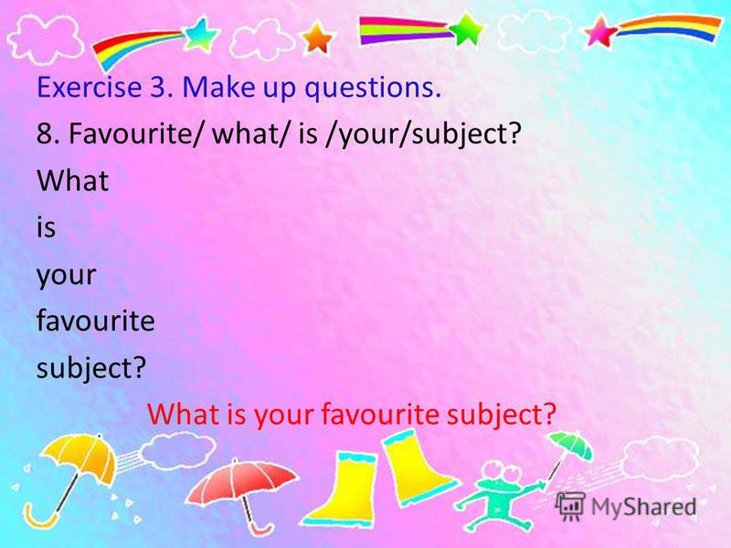 Exercise 3. Make up questions. 8. Favourite/ what/ is /your/subject? What is your favourite subject? What is your favourite subject?