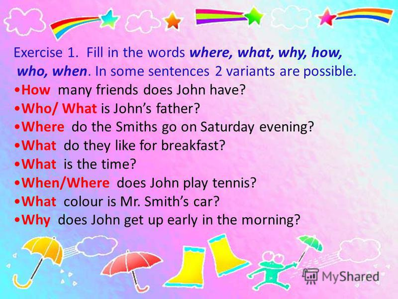 Exercise 1. Fill in the words where, what, why, how, who, when. In some sentences 2 variants are possible. How many friends does John have? Who/ What is Johns father? Where do the Smiths go on Saturday evening? What do they like for breakfast? What i