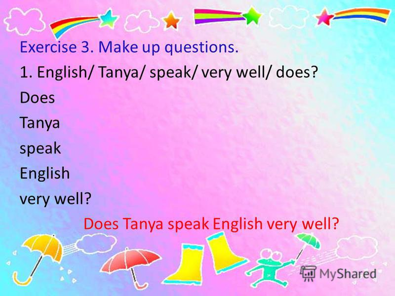 Exercise 3. Make up questions. 1. English/ Tanya/ speak/ very well/ does? Does Tanya speak English very well? Does Tanya speak English very well?
