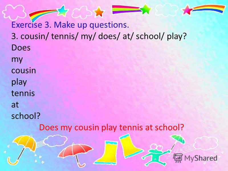 Exercise 3. Make up questions. 3. cousin/ tennis/ my/ does/ at/ school/ play? Does my cousin play tennis at school? Does my cousin play tennis at school?