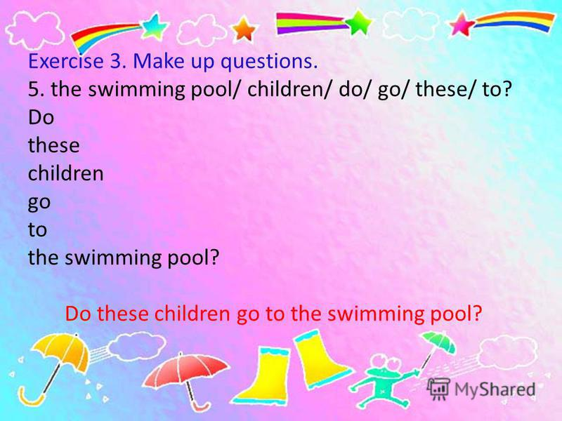 Exercise 3. Make up questions. 5. the swimming pool/ children/ do/ go/ these/ to? Do these children go to the swimming pool? Do these children go to the swimming pool?