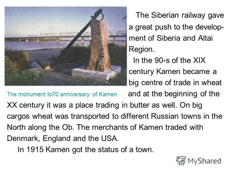 The Siberian railway gave a great push to the develop- ment of Siberia and Altai Region. In the 90-s of the XIX century Kamen became a big centre of trade in wheat The monument to70 anniversary of Kamen and at the beginning of the XX century it was a
