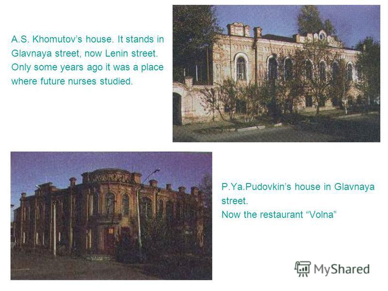 A.S. Khomutovs house. It stands in Glavnaya street, now Lenin street. Only some years ago it was a place where future nurses studied. P.Ya.Pudovkins house in Glavnaya street. Now the restaurant Volna