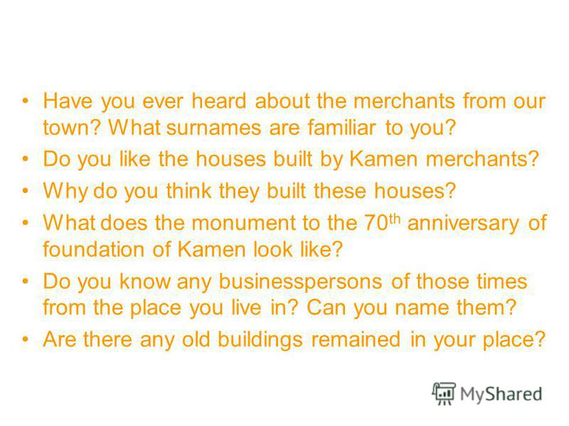 Have you ever heard about the merchants from our town? What surnames are familiar to you? Do you like the houses built by Kamen merchants? Why do you think they built these houses? What does the monument to the 70 th anniversary of foundation of Kame