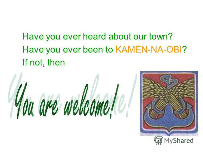 Have you ever heard about our town? Have you ever been to KAMEN-NA-OBI? If not, then