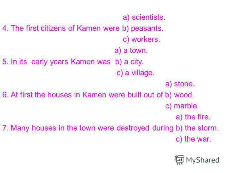 a) scientists. 4. The first citizens of Kamen were b) peasants. c) workers. a) a town. 5. In its early years Kamen was b) a city. c) a village. a) stone. 6. At first the houses in Kamen were built out of b) wood. c) marble. a) the fire. 7. Many house